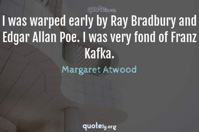 Photo Quote of I was warped early by Ray Bradbury and Edgar Allan Poe. I was very fond of Franz Kafka.
