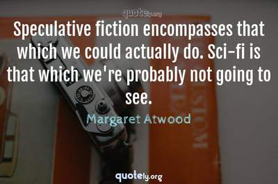 Photo Quote of Speculative fiction encompasses that which we could actually do. Sci-fi is that which we're probably not going to see.