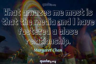 Photo Quote of What amazes me most is that the media and I have fostered a close relationship.