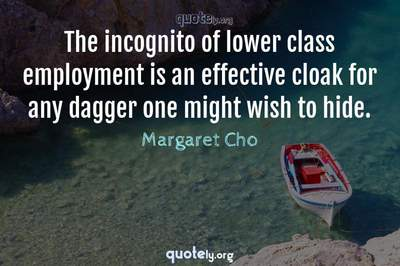 Photo Quote of The incognito of lower class employment is an effective cloak for any dagger one might wish to hide.