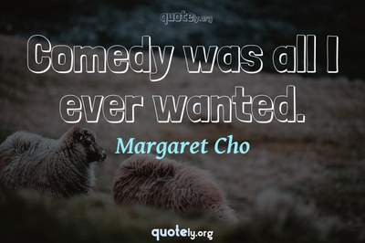 Photo Quote of Comedy was all I ever wanted.