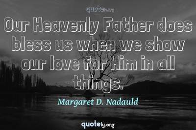 Photo Quote of Our Heavenly Father does bless us when we show our love for Him in all things.