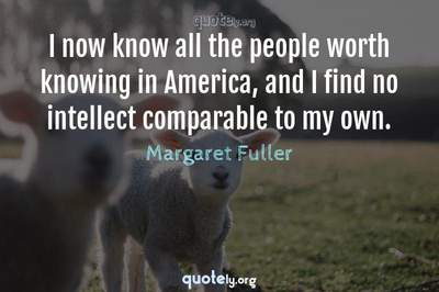 Photo Quote of I now know all the people worth knowing in America, and I find no intellect comparable to my own.