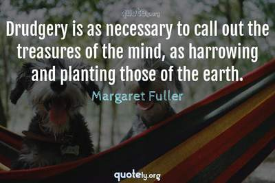 Photo Quote of Drudgery is as necessary to call out the treasures of the mind, as harrowing and planting those of the earth.