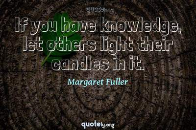 Photo Quote of If you have knowledge, let others light their candles in it.