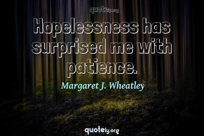 Photo Quote of Hopelessness has surprised me with patience.