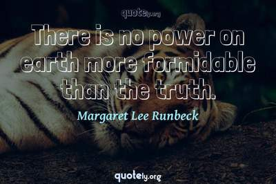 Photo Quote of There is no power on earth more formidable than the truth.