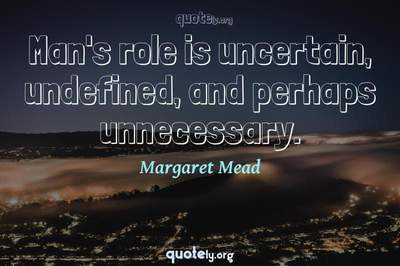 Photo Quote of Man's role is uncertain, undefined, and perhaps unnecessary.