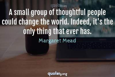 Photo Quote of A small group of thoughtful people could change the world. Indeed, it's the only thing that ever has.