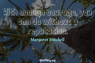 Photo Quote of With enough courage, you can do without a reputation.