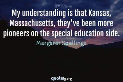 Photo Quote of My understanding is that Kansas, Massachusetts, they've been more pioneers on the special education side.