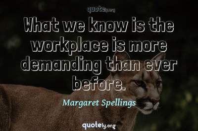 Photo Quote of What we know is the workplace is more demanding than ever before.