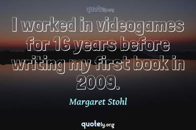 Photo Quote of I worked in videogames for 16 years before writing my first book in 2009.