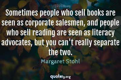 Photo Quote of Sometimes people who sell books are seen as corporate salesmen, and people who sell reading are seen as literacy advocates, but you can't really separate the two.