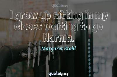 Photo Quote of I grew up sitting in my closet waiting to go Narnia.