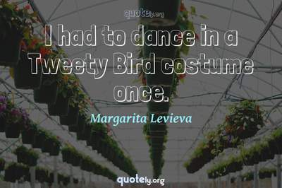 Photo Quote of I had to dance in a Tweety Bird costume once.