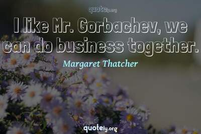 Photo Quote of I like Mr. Gorbachev, we can do business together.