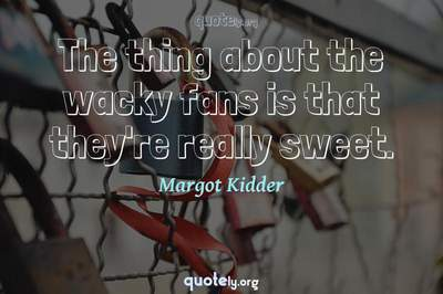 Photo Quote of The thing about the wacky fans is that they're really sweet.