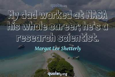Photo Quote of My dad worked at NASA his whole career; he's a research scientist.