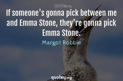Photo Quote of If someone's gonna pick between me and Emma Stone, they're gonna pick Emma Stone.
