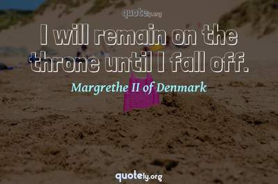 Photo Quote of I will remain on the throne until I fall off.
