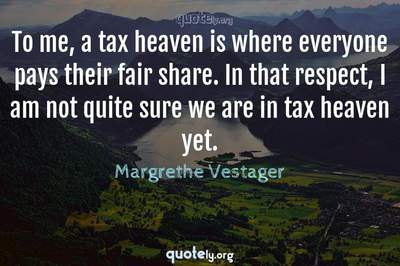 Photo Quote of To me, a tax heaven is where everyone pays their fair share. In that respect, I am not quite sure we are in tax heaven yet.