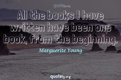 Photo Quote of All the books I have written have been one book, from the beginning.