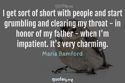Photo Quote of I get sort of short with people and start grumbling and clearing my throat - in honor of my father - when I'm impatient. It's very charming.