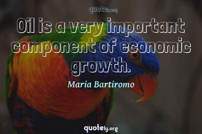 Photo Quote of Oil is a very important component of economic growth.