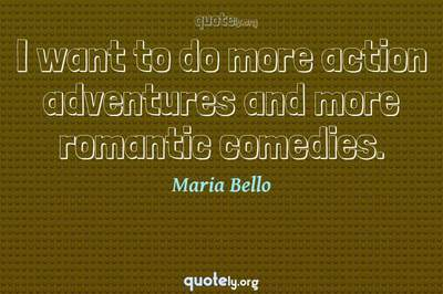 Photo Quote of I want to do more action adventures and more romantic comedies.