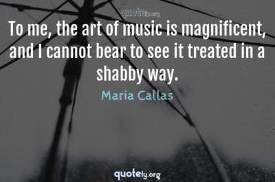 Photo Quote of To me, the art of music is magnificent, and I cannot bear to see it treated in a shabby way.