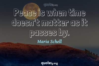 Photo Quote of Peace is when time doesn't matter as it passes by.
