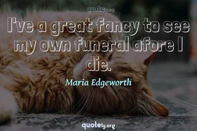 Photo Quote of I've a great fancy to see my own funeral afore I die.