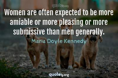 Photo Quote of Women are often expected to be more amiable or more pleasing or more submissive than men generally.