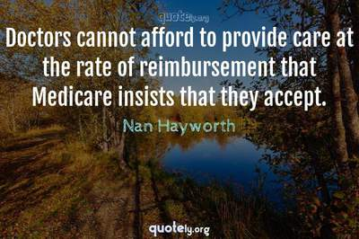 Photo Quote of Doctors cannot afford to provide care at the rate of reimbursement that Medicare insists that they accept.