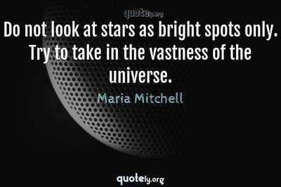 Photo Quote of Do not look at stars as bright spots only. Try to take in the vastness of the universe.