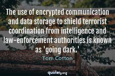 Photo Quote of The use of encrypted communication and data storage to shield terrorist coordination from intelligence and law-enforcement authorities is known as 'going dark.'