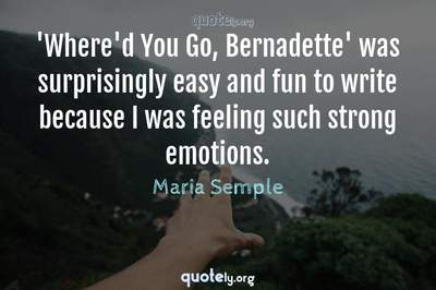 Photo Quote of 'Where'd You Go, Bernadette' was surprisingly easy and fun to write because I was feeling such strong emotions.