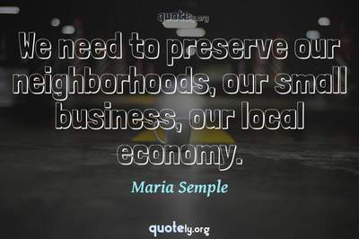 Photo Quote of We need to preserve our neighborhoods, our small business, our local economy.