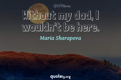 Photo Quote of Without my dad, I wouldn't be here.