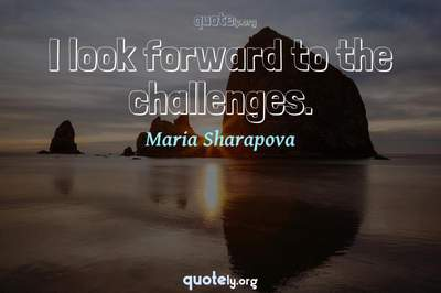 Photo Quote of I look forward to the challenges.