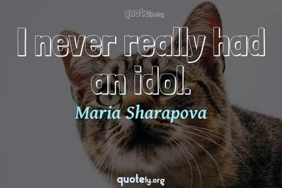 Photo Quote of I never really had an idol.