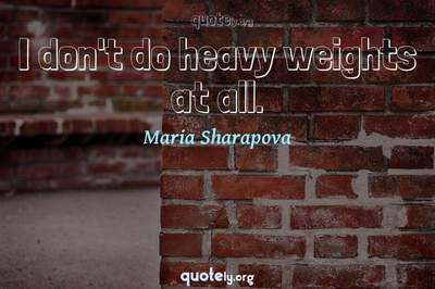 Photo Quote of I don't do heavy weights at all.