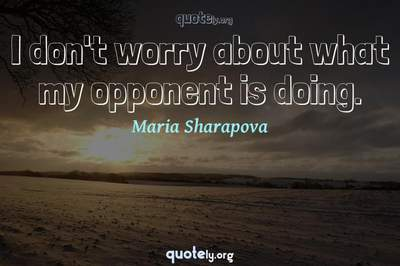 Photo Quote of I don't worry about what my opponent is doing.
