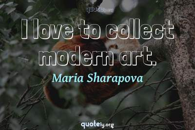 Photo Quote of I love to collect modern art.