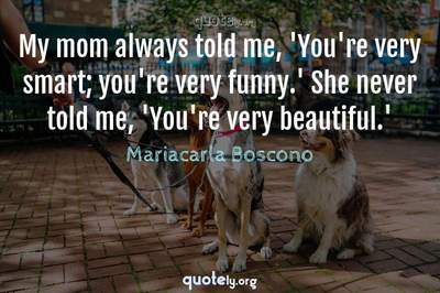 Photo Quote of My mom always told me, 'You're very smart; you're very funny.' She never told me, 'You're very beautiful.'