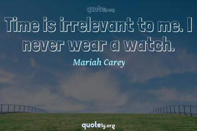 Photo Quote of Time is irrelevant to me. I never wear a watch.