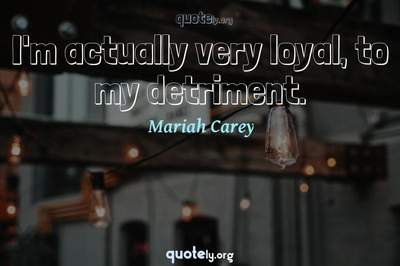 Photo Quote of I'm actually very loyal, to my detriment.