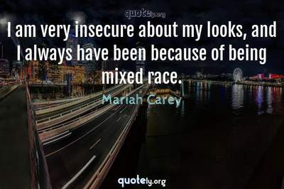 Photo Quote of I am very insecure about my looks, and I always have been because of being mixed race.