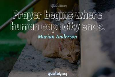 Photo Quote of Prayer begins where human capacity ends.